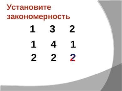 Установите закономерность 1 3 2 2 1 4 1 2 2 ?