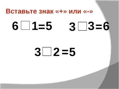 Вставьте знак «+» или «-» 1 6 = 5 3 3 = 6 3 2 = 5