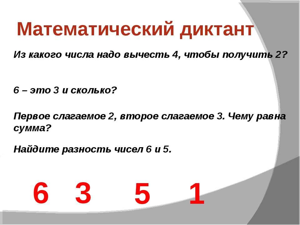Математический диктант Из какого числа надо вычесть 4, чтобы получить 2? 6 – ...