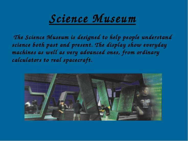 Science Museum The Science Museum is designed to help people understand scien...