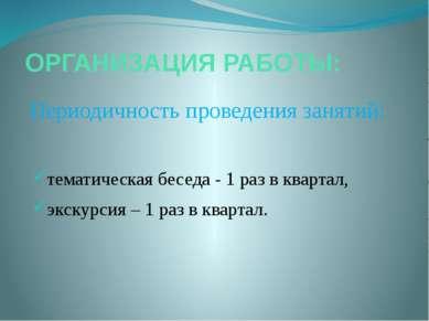 ОРГАНИЗАЦИЯ РАБОТЫ: Периодичность проведения занятий: тематическая беседа - 1...