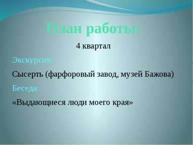 План работы: 4 квартал Экскурсия: Сысерть (фарфоровый завод, музей Бажова) Бе...