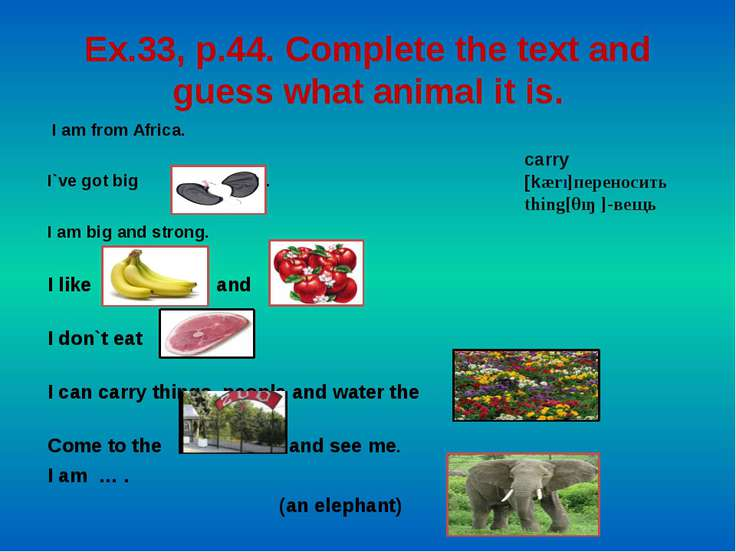 Ex.33, p.44. Complete the text and guess what animal it is. I am from Africa....