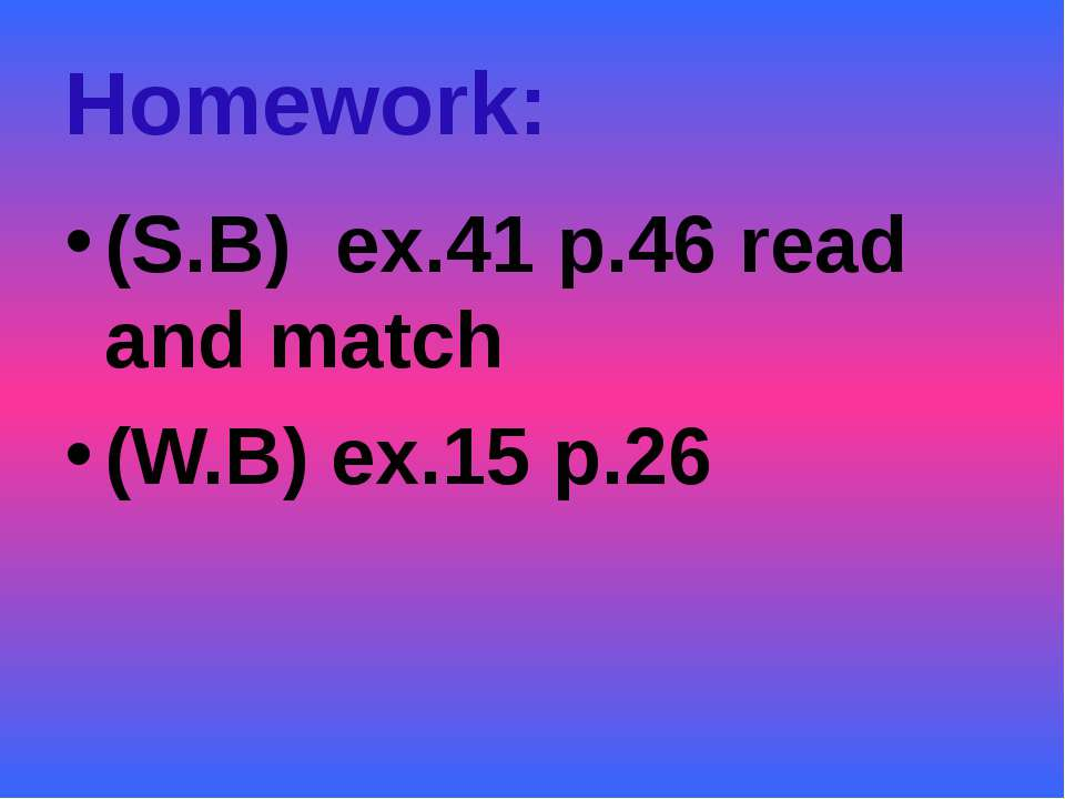 Homework: (S.B) ex.41 p.46 read and match (W.B) ex.15 p.26