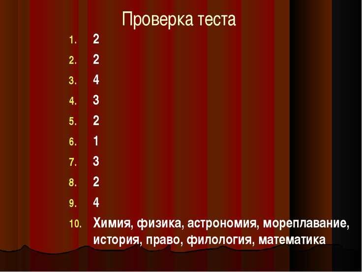 Проверка теста 2 2 4 3 2 1 3 2 4 Химия, физика, астрономия, мореплавание, ист...