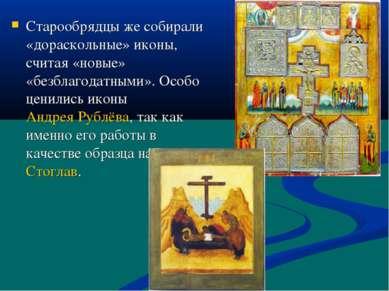 Старообрядцы же собирали «дораскольные» иконы, считая «новые» «безблагодатным...