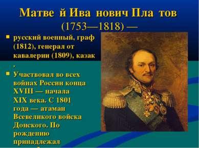 Матве й Ива нович Пла тов (1753—1818)— русский военный, граф (1812), генерал...