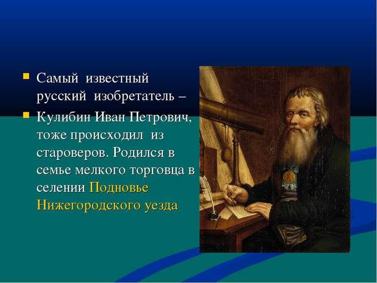 Самый известный русский изобретатель – Кулибин Иван Петрович, тоже происходил...