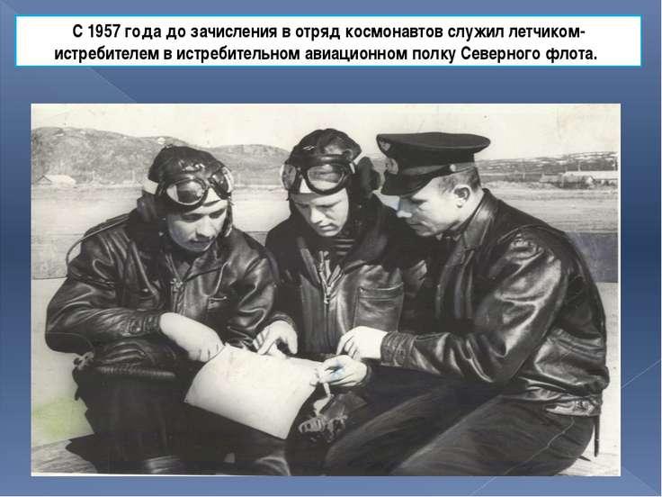 С 1957 года до зачисления в отряд космонавтов служил летчиком-истребителем в ...