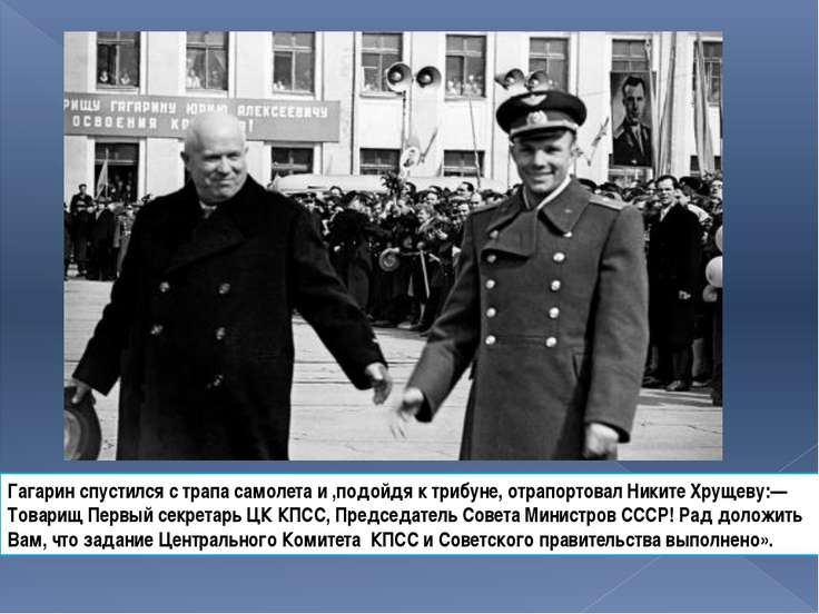 Гагарин спустился с трапа самолета и ,подойдя к трибуне, отрапортовал Никите ...