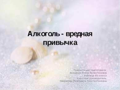 Алкоголь - вредная привычка Презентацию подготовила: Вакарчук Елена Валентино...