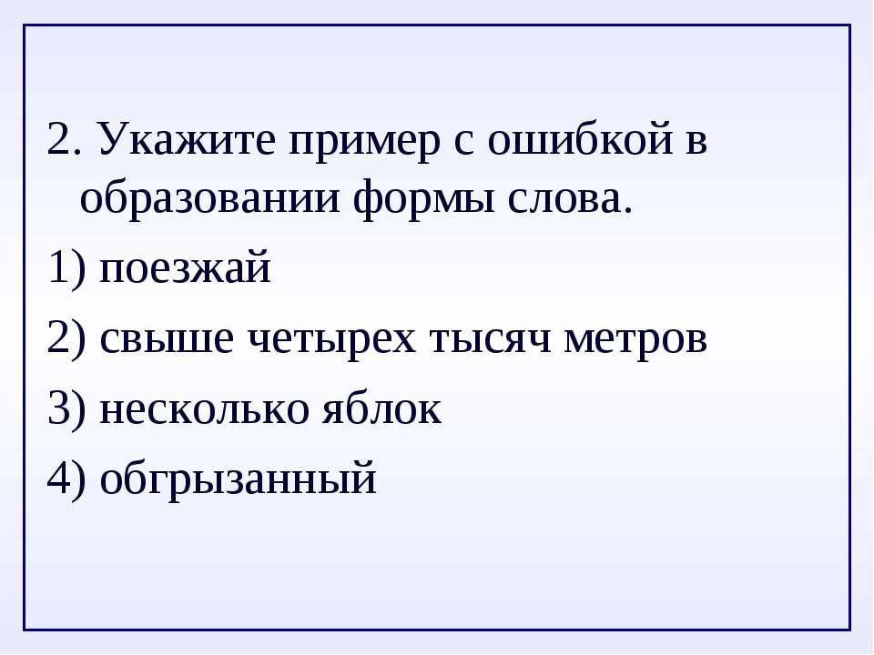 2. Укажите пример с ошибкой в образовании формы слова. 1) поезжай 2) свыше че...