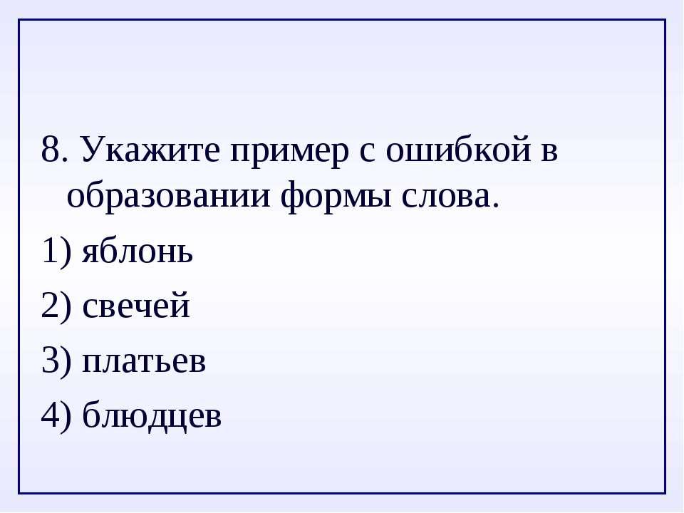 8. Укажите пример с ошибкой в образовании формы слова. 1) яблонь 2) свечей 3)...