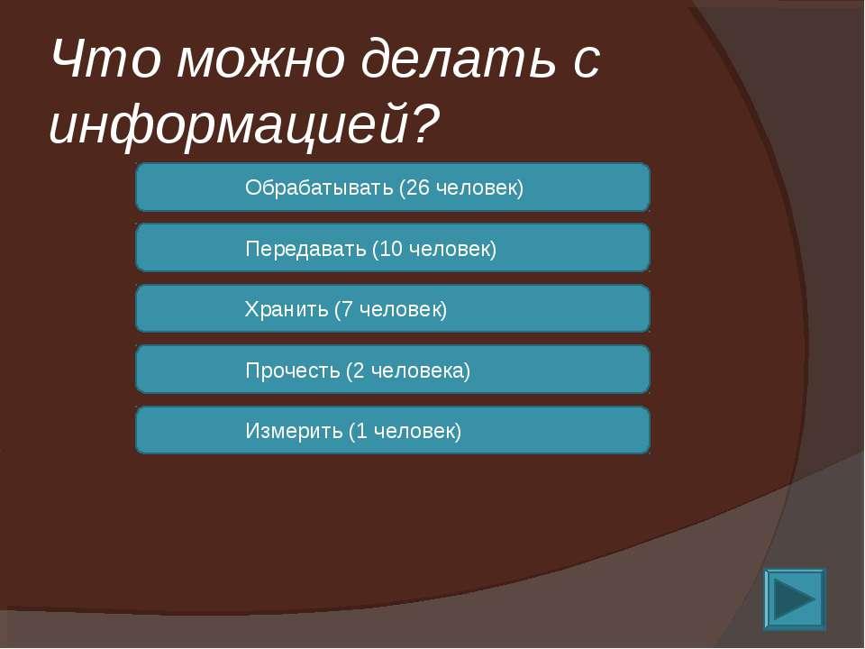 Что можно делать с информацией? Обрабатывать (26 человек) Передавать (10 чело...
