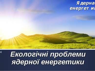 Екологічні проблеми ядерної енергетики Ядерна енергетика. Проект учениці 9 – ...
