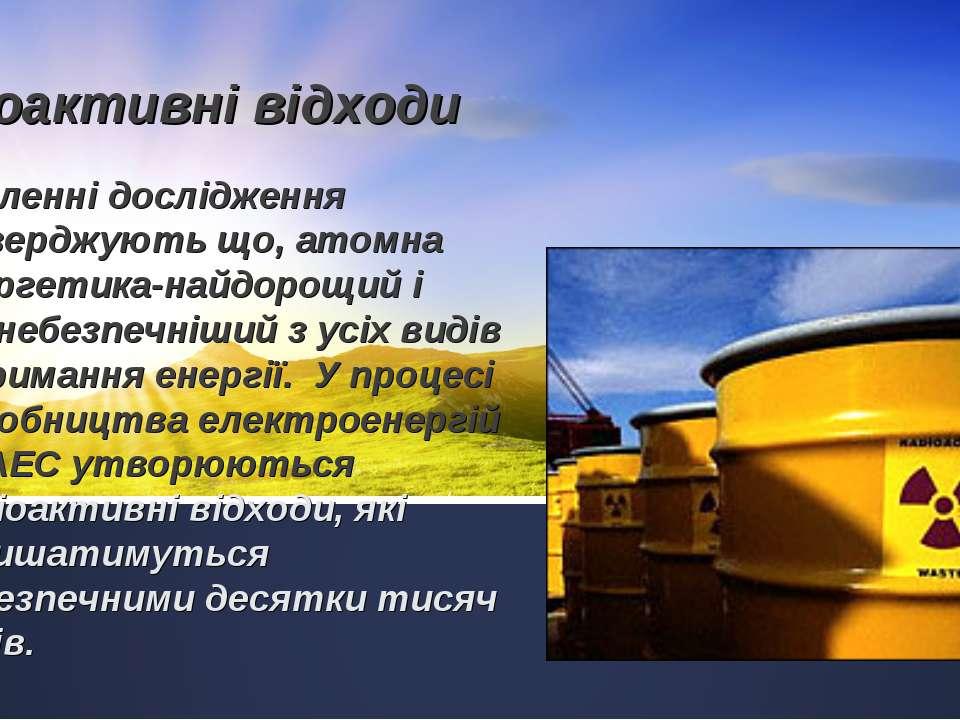 Радіоактивні відходи Численні дослідження стверджують що, атомна енергетика-н...