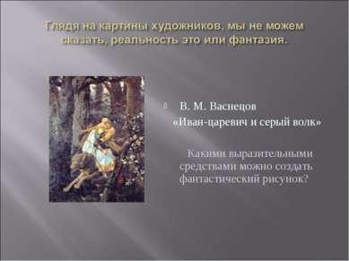 В. М. Васнецов «Иван-царевич и серый волк» Какими выразительными средствами м...