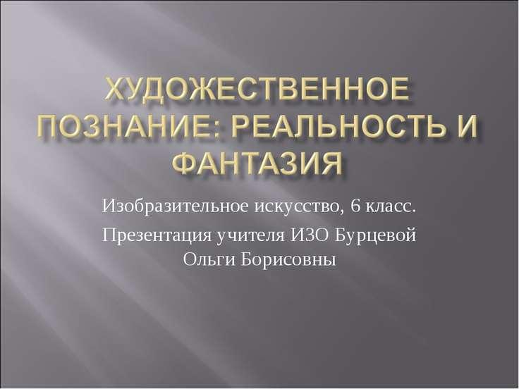 Изобразительное искусство, 6 класс. Презентация учителя ИЗО Бурцевой Ольги Бо...