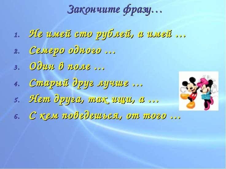 Закончите фразу… Не имей сто рублей, а имей … Семеро одного … Один в поле … С...