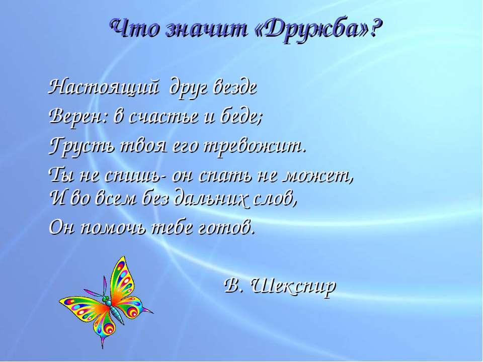 Что значит «Дружба»? Настоящий друг везде Верен: в счастье и беде; Грусть тво...