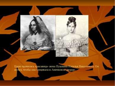 Царю нравилась красавица- жена Пушкина Наталья Николаевна. Он желал, чтобы он...