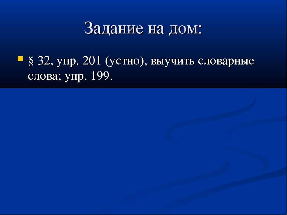 Задание на дом: § 32, упр. 201 (устно), выучить словарные слова; упр. 199.