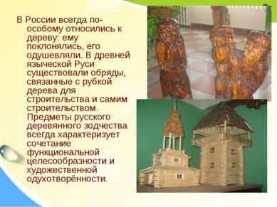 В России всегда по-особому относились к дереву: ему поклонялись, его одушевля...