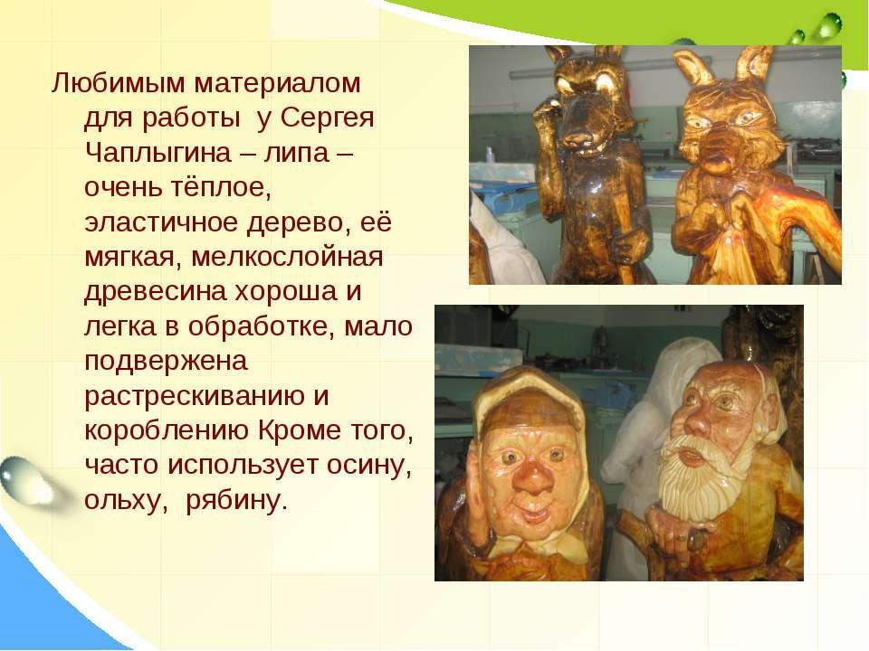 Любимым материалом для работы у Сергея Чаплыгина – липа – очень тёплое, эласт...