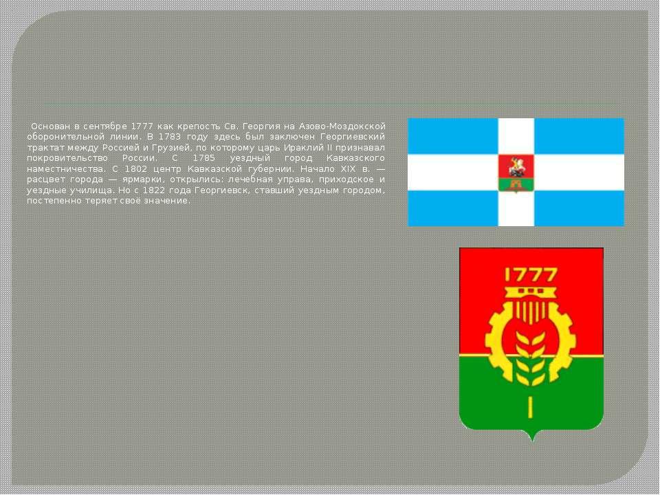 Основан в сентябре 1777 как крепость Св. Георгия на Азово-Моздокской оборонит...