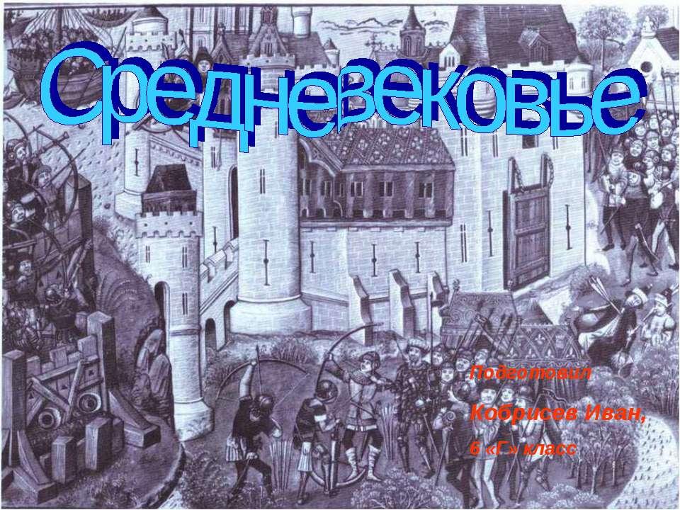 Эпоха Средневековья Работа Кобрисева Ивана 6 Г. Подготовил Кобрисев Иван, 6 «...
