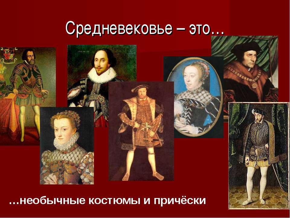 Средневековье – это… …необычные костюмы и причёски