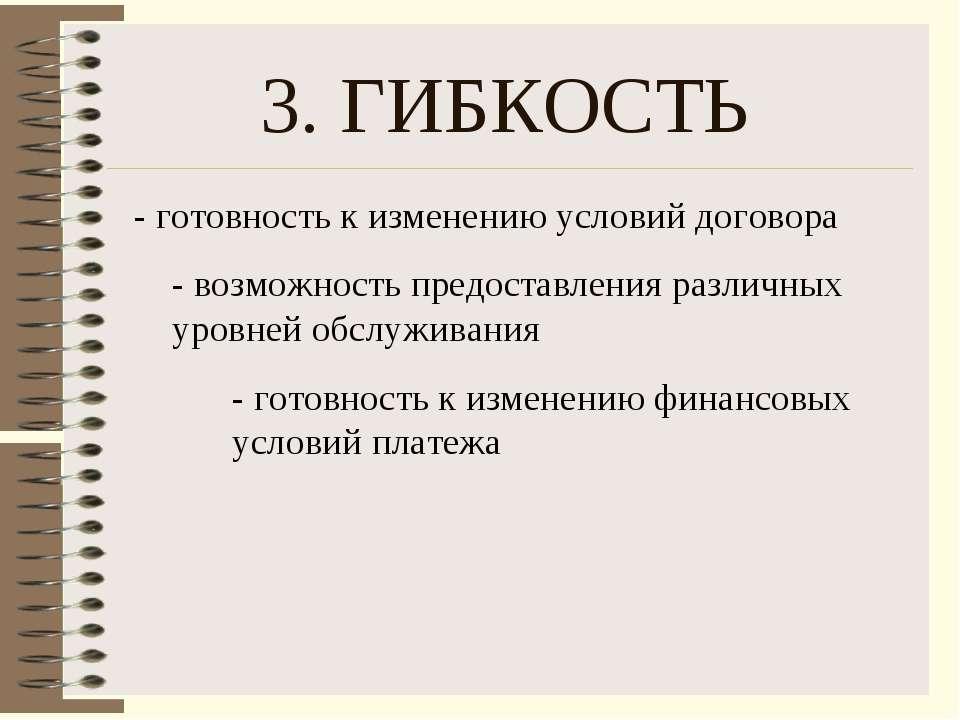 3. ГИБКОСТЬ - готовность к изменению условий договора - возможность предостав...