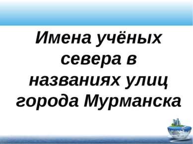 Имена учёных севера в названиях улиц города Мурманска