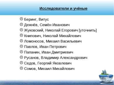 Исследователи и учёные Беринг, Витус Дежнёв, Семён Иванович Жуковский, Никола...