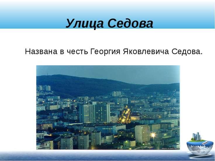 Улица Седова Названа в честь Георгия Яковлевича Седова.