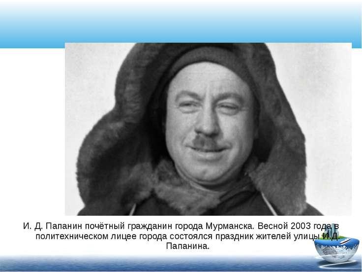 И. Д. Папанин почётный гражданин города Мурманска. Весной 2003 года в политех...