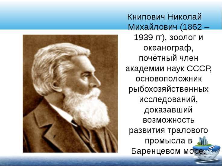 Книпович Николай Михайлович (1862 – 1939 гг), зоолог и океанограф, почётный ч...