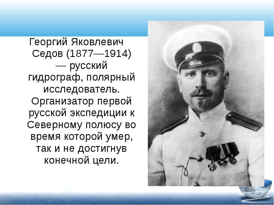 Георгий Яковлевич Седов (1877—1914) — русский гидрограф, полярный исследовате...