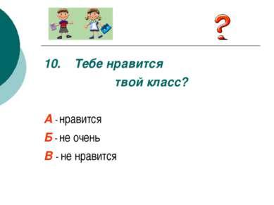 10. Тебе нравится твой класс? А - нравится Б - не очень В - не нравится