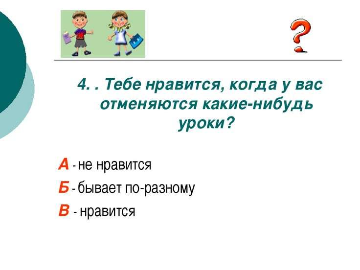 4. . Тебе нравится, когда у вас отменяются какие-нибудь уроки? А - не нравитс...