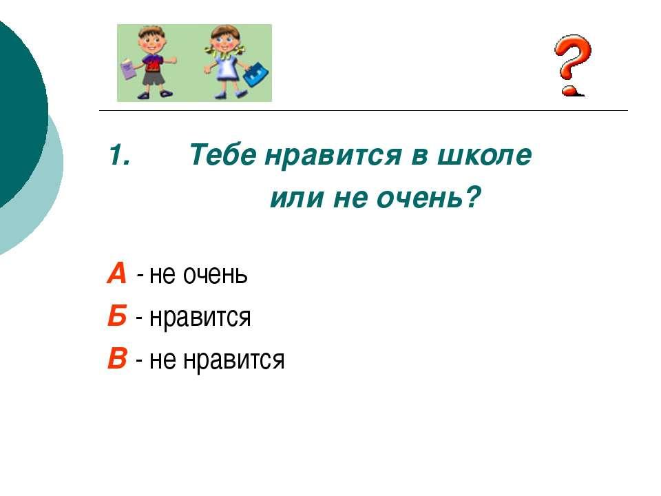 1. Тебе нравится в школе или не очень? А - не очень Б - нравится В - не нравится