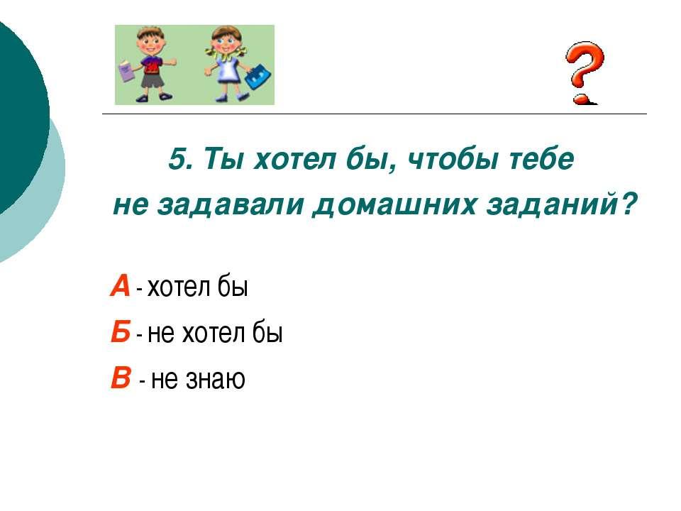 5. Ты хотел бы, чтобы тебе не задавали домашних заданий? А - хотел бы Б - не ...