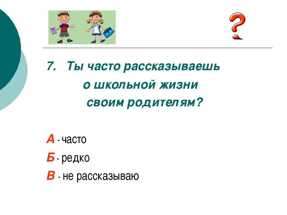 7. Ты часто рассказываешь о школьной жизни своим родителям? А - часто Б - ред...