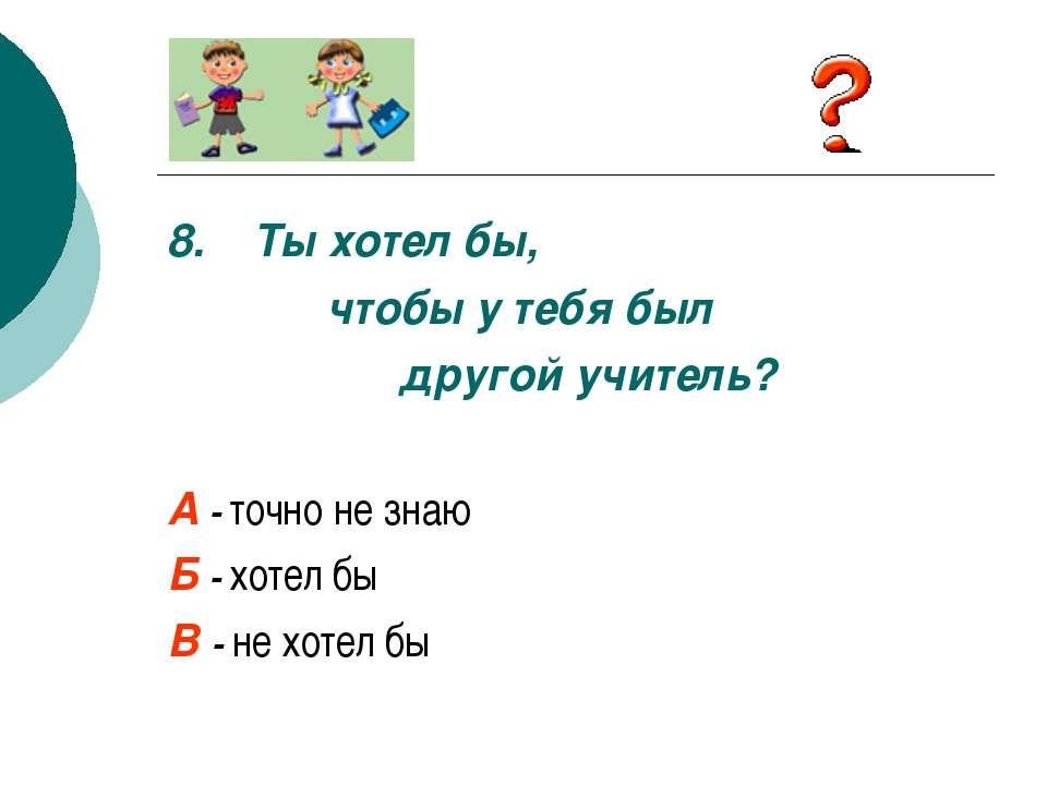 8. Ты хотел бы, чтобы у тебя был другой учитель? А - точно не знаю Б - хотел ...