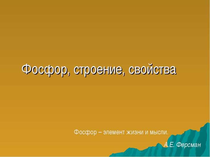 Фосфор, строение, свойства Фосфор – элемент жизни и мысли. А.Е. Ферсман