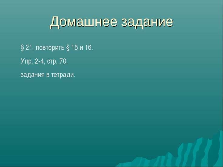 Домашнее задание § 21, повторить § 15 и 16. Упр. 2-4, стр. 70, задания в тетр...