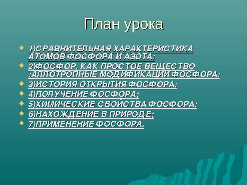 План урока 1)СРАВНИТЕЛЬНАЯ ХАРАКТЕРИСТИКА АТОМОВ ФОСФОРА И АЗОТА; 2)ФОСФОР, К...