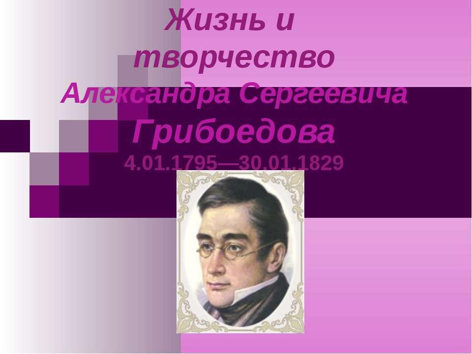 Жизнь и творчество Александра Сергеевича Грибоедова 4.01.1795—30.01.1829