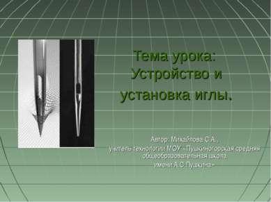 Тема урока: Устройство и установка иглы. Автор: Михайлова С.А., учитель техно...