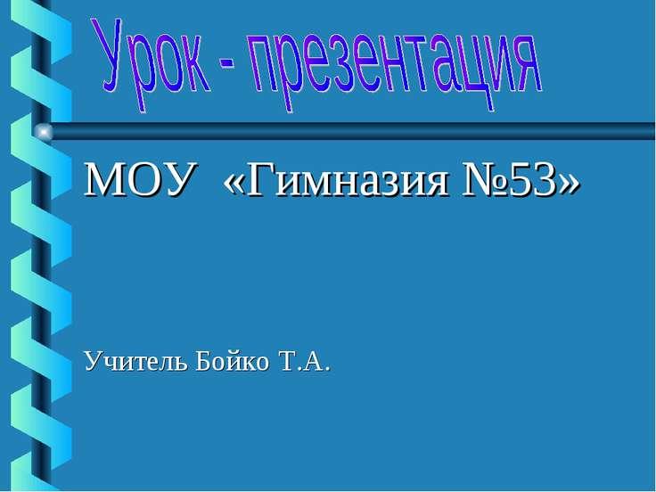 МОУ «Гимназия №53» Учитель Бойко Т.А.